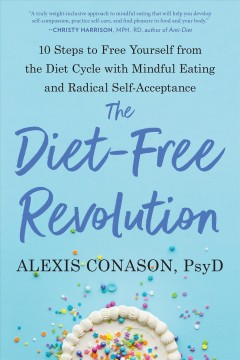 The diet-free revolution : 10 steps to free yourself from the diet cycle with mindful eating and radical self-acceptance / Alexis Conason, PsyD.