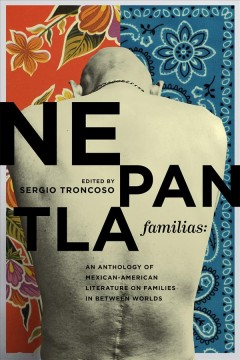 Nepantla Familias : An Anthology of Mexican American Literature on Families in Between Worlds