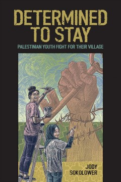 Determined to stay : Palestinian youth fight for their village / Jody Sokolower ; introduction by Nick Estes.