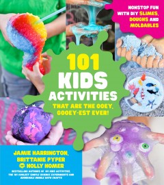 The 101 kids activities that are the ooey, gooey-est ever! : nonstop fun with DIY slimes, doughs, and moldables