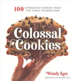 Colossal Cookies : 100 Outrageously Oversized Treats That Change the Baking Game