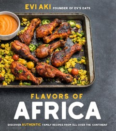 Flavors of Africa : discover authentic family recipes from all over the continent / Evi Aki, founder of Ev's Eats.