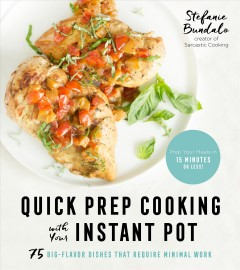 Quick Prep Cooking With Your Instant Pot : 75 Big-Flavor Dishes That Require Minimal Work