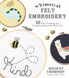 Whimsical Felt Embroidery : 30 Easy Projects for Creating Exquisite Wall Art