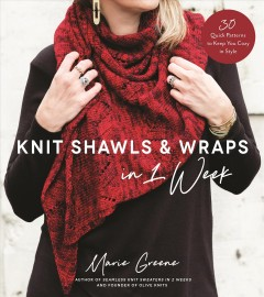 Knit shawls & wraps in 1 week : 30 quick patterns to keep you cozy in style / Marie Greene.