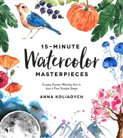 15-minute watercolor masterpieces : create frame-worthy art in just a few simple steps / Anna Koliadych.
