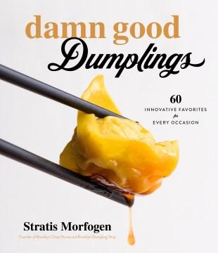 Damn Good Dumplings : 60 Innovative Favorites for Every Occasion