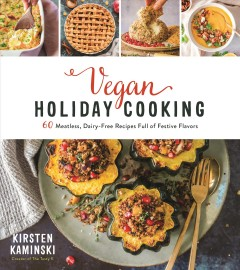 Vegan Holiday Cooking : 60 Meatless, Dairy-free Recipes Full of Festive Flavors