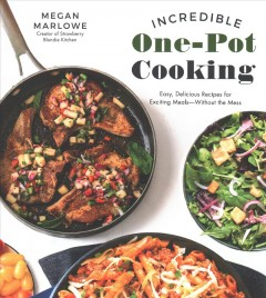 Incredible one-pot cooking : easy, delicious recipes for exciting meal--without the mess / Megan Marlowe.