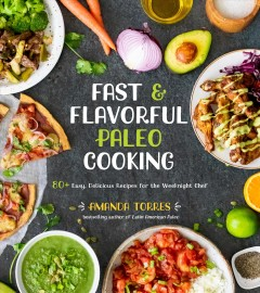 Fast & Flavorful Paleo Cooking : 80+ Easy, Delicious Recipes for the Weeknight Chef