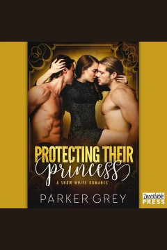 Protecting their princess. A Snow White Romance [electronic resource] / Parker Grey.