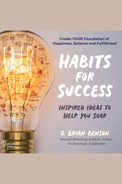 Habits for Success : Inspired Ideas to Help You Soar [electronic resource] / G. Brian Benson.
