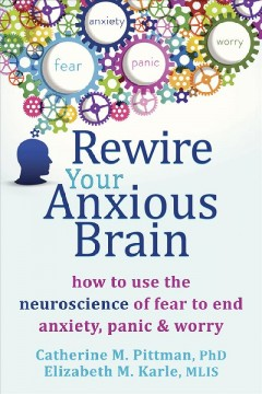 Rewire your anxious brain : how to use the neuroscience of fear to end anxiety, panic, and worry Catherine M Pittman and Elizabeth M Karle.