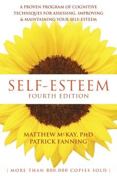 Self-esteem : a proven program of cognitive techniques for assessing, improving & maintaining your self-esteem / Matthew McKay, PhD, Patrick Fanning.