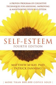 Self-esteem : a proven program of cognitive techniques for assessing, improving, & maintaining your self-esteem Matthew McKay, PhD, Patrick Fanning.