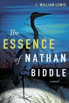 The essence of Nathan Biddle : a novel / J. William Lewis.