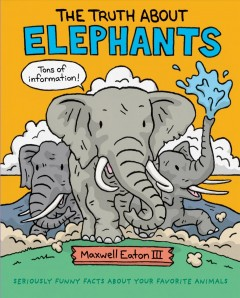 The truth about elephants / Maxwell Eaton III.