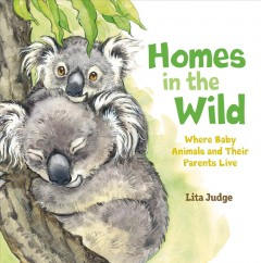 Homes in the wild : where baby animals and their parents live / Lita Judge.