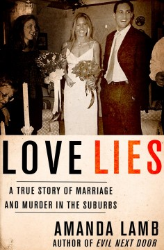 Love lies : a true story of marriage and murder in the suburbs Amanda Lamb.