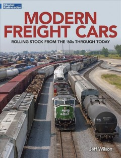 Modern freight cars : rolling stock from the '60s through today / Jeff Wilson.