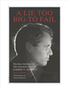 A lie too big to fail : the real history of the assassination of Robert F. Kennedy
