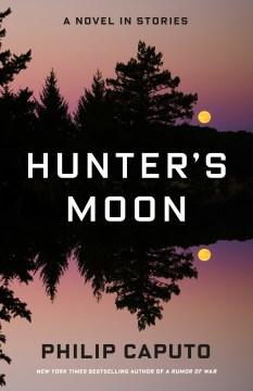 Hunter's moon : a novel in stories / Philip Caputo.