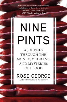 Nine pints : a journey through the money, medicine, and mysteries of blood / Rose George.