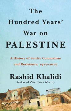The hundred years' war on Palestine ; a history of settler colonial conquest and resistance, 1917-2017