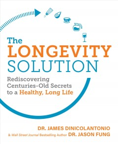The longevity solution : rediscovering centuries-old secrets to a healthy, long life / Dr. James DiNicolantonio & Wall Street Journal bestselling author Dr. Jason Fung.