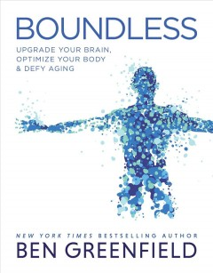 Boundless : upgrade your brain, optimize your body & defy aging / Ben Greenfield.