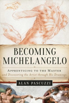 Becoming Michelangelo : apprenticing to the master, and discovering the artist through his drawings