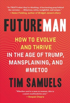 Future man : how to evolve and thrive in the age of Trump, mansplaining, and #MeToo Tim Samuels.