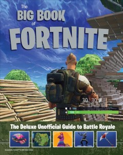 The big book of Fortnite : the deluxe unofficial guide to Battle Royale / content packaged by Mojo Media, Inc. ; Joe Funk, editor ; Jason Hinman, creative director ; Samantha M Skinner, writer.