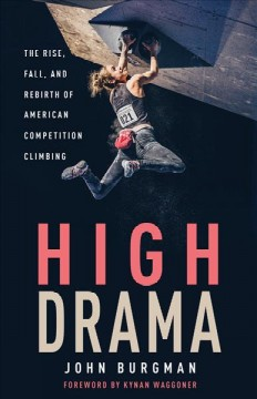 High Drama : The Rise, Fall, and Rebirth of American Competition Climbing