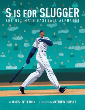 S Is for Slugger : The Ultimate Baseball Alphabet