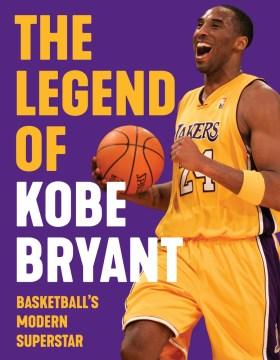 The legend of Kobe Bryant / Basketball's Modern Superstar
