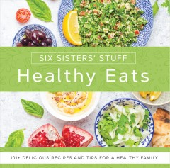 Healthy eats : 101+ delicious recipes and tips for a healthy family / Six Sisters' Stuff.
