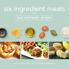 Six ingredients with Six Sisters' Stuff : 100+ fast and easy family meals