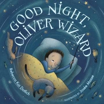 Good night, Oliver Wizard / Rebecca Kai Dotlich ; illustrated by Josée Masse.