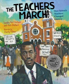 The teachers march! : how Selma teachers changged history / Sandra Neil Wallace and Rich Wallace ; illustrated by Charly Palmer