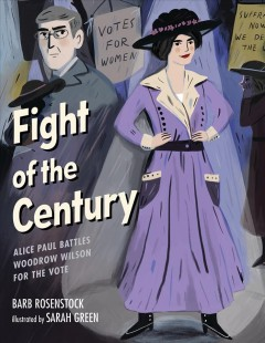 Fight of the century : Alice Paul battles Woodrow Wilson for the vote / Barb Rosenstock ; illustrations by Sarah Green.