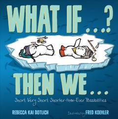What if...? Then we... : short, very short, shorter-than-ever possibilities / Rebecca Kai Dotlich ; illustrated by Fred Koehler.