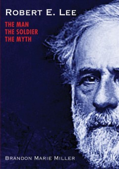 Robert E. Lee : the man, the soldier, the myth