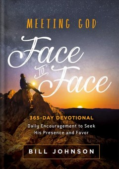 Meeting God face to face : daily encouragement to seek his presence and favor / Bill Johnson.