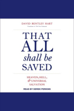 That all shall be saved : heaven, hell, and universal salvation [electronic resource] / David Bentley Hart.