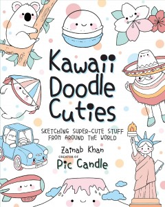 Kawaii doodle cuties : sketching super-cute stuff from around the world / Zainab Khan, creator of Pic Candle.