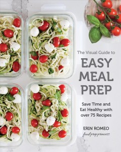 The visual guide to easy meal prep : save time and eath healthy with over 75 recipes / Erin Romeo, the food prep princess.