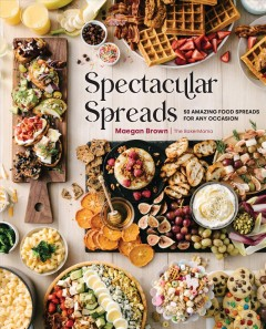Spectacular Spreads : 50 Amazing Food Spreads for Any Occasion
