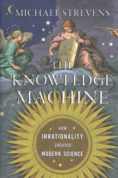 The knowledge machine : how irrationality created modern science