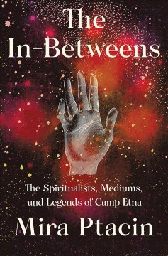 The in-betweens : the spiritualists, mediums, and legends of Camp Etna